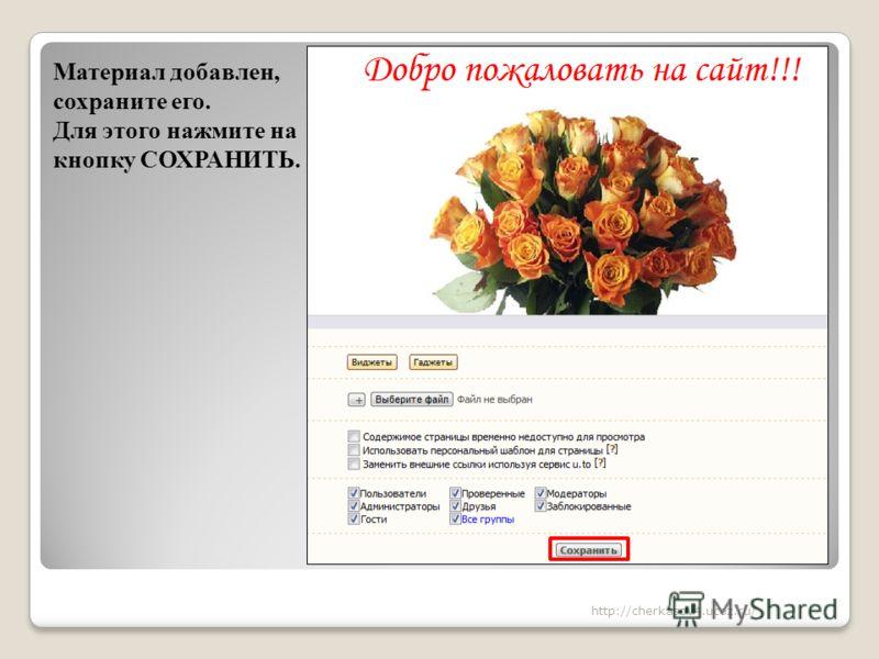 Материал добавлен, сохраните его. Для этого нажмите на кнопку СОХРАНИТЬ. http://cherkasov4.ucoz.ru/