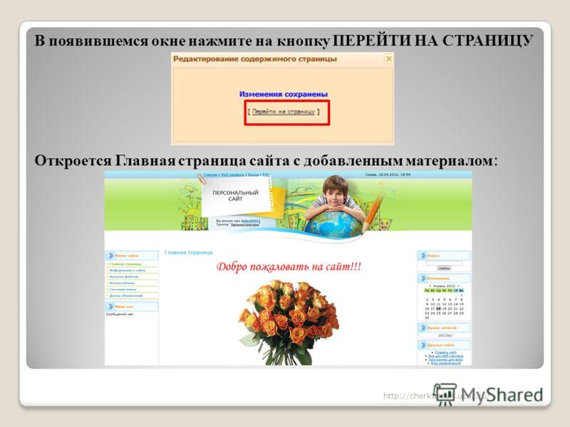 В появившемся окне нажмите на кнопку ПЕРЕЙТИ НА СТРАНИЦУ Откроется Главная страница сайта с добавленным материалом : http://cherkasov4.ucoz.ru/