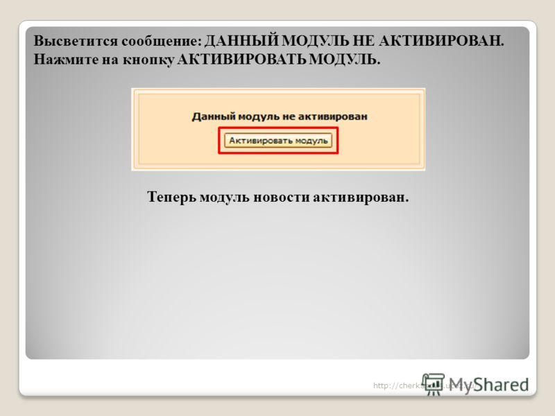 Высветится сообщение: ДАННЫЙ МОДУЛЬ НЕ АКТИВИРОВАН. Нажмите на кнопку АКТИВИРОВАТЬ МОДУЛЬ. Теперь модуль новости активирован. http://cherkasov4.ucoz.ru/