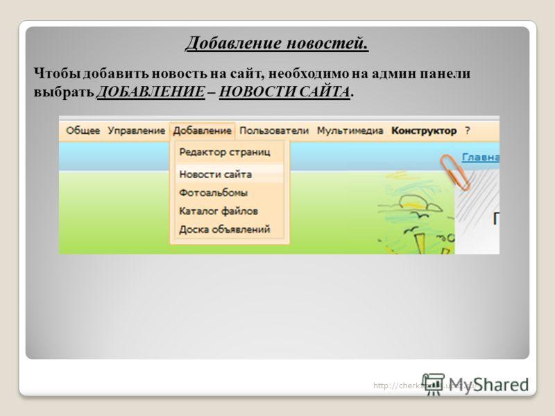 Добавление новостей. Чтобы добавить новость на сайт, необходимо на админ панели выбрать ДОБАВЛЕНИЕ – НОВОСТИ САЙТА. http://cherkasov4.ucoz.ru/