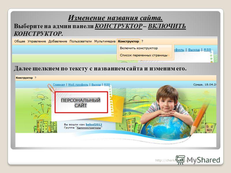 Изменение названия сайта. Выберите на админ панели КОНСТРУКТОР – ВКЛЮЧИТЬ КОНСТРУКТОР. Далее щелкнем по тексту с названием сайта и изменим его. http://cherkasov4.ucoz.ru/