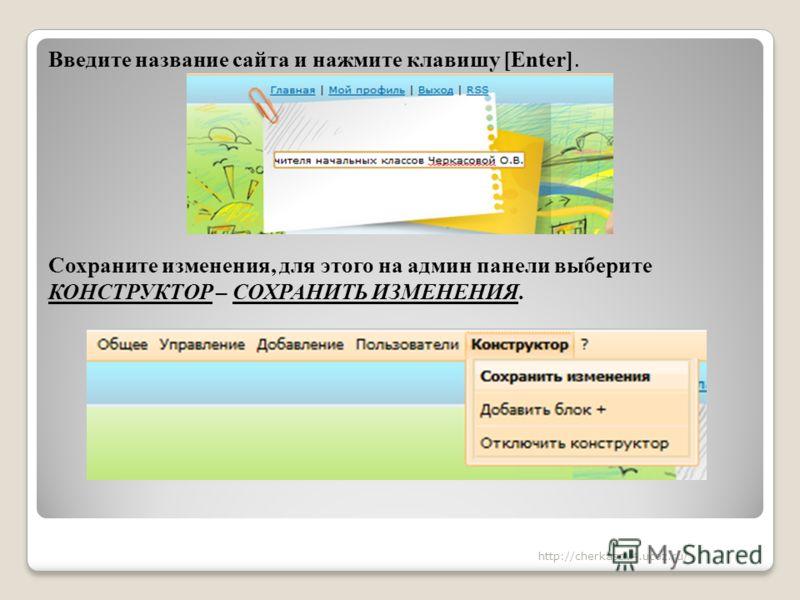 Введите название сайта и нажмите клавишу [Enter]. Сохраните изменения, для этого на админ панели выберите КОНСТРУКТОР – СОХРАНИТЬ ИЗМЕНЕНИЯ. http://cherkasov4.ucoz.ru/