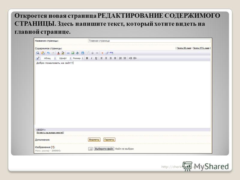 Откроется новая страница РЕДАКТИРОВАНИЕ СОДЕРЖИМОГО СТРАНИЦЫ. Здесь напишите текст, который хотите видеть на главной странице. http://cherkasov4.ucoz.ru/