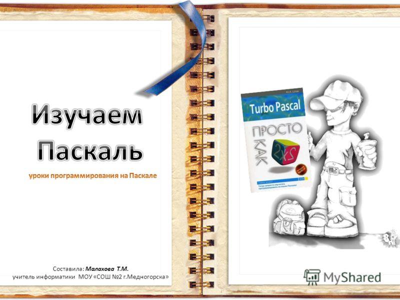 Составила: Малахова Т.М. учитель информатики МОУ «СОШ 2 г.Медногорска»