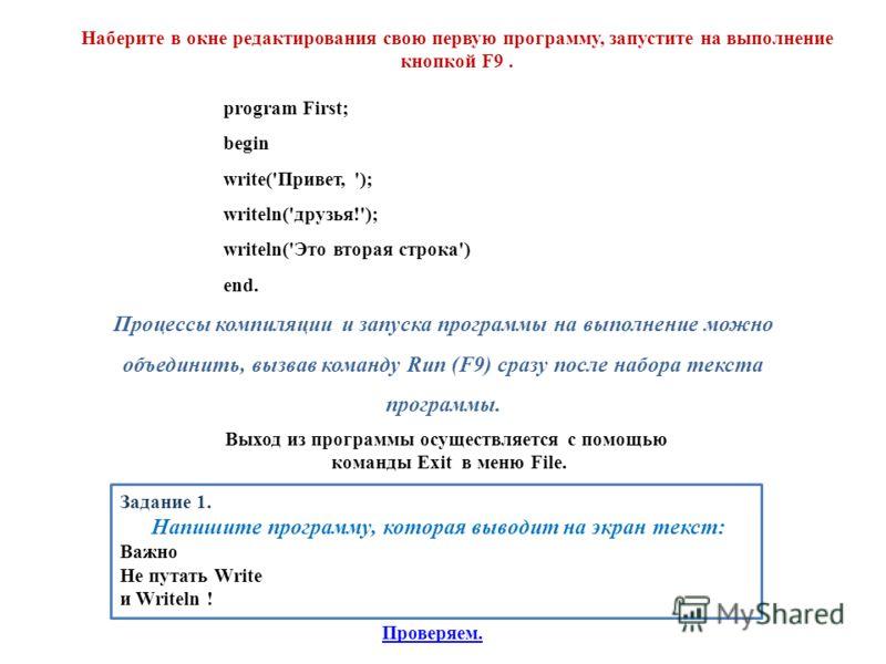 Наберите в окне редактирования свою первую программу, запустите на выполнение кнопкой F9. program First; begin write('Привет, '); writeln('друзья!'); writeln('Это вторая строка') end. Процессы компиляции и запуска программы на выполнение можно объеди