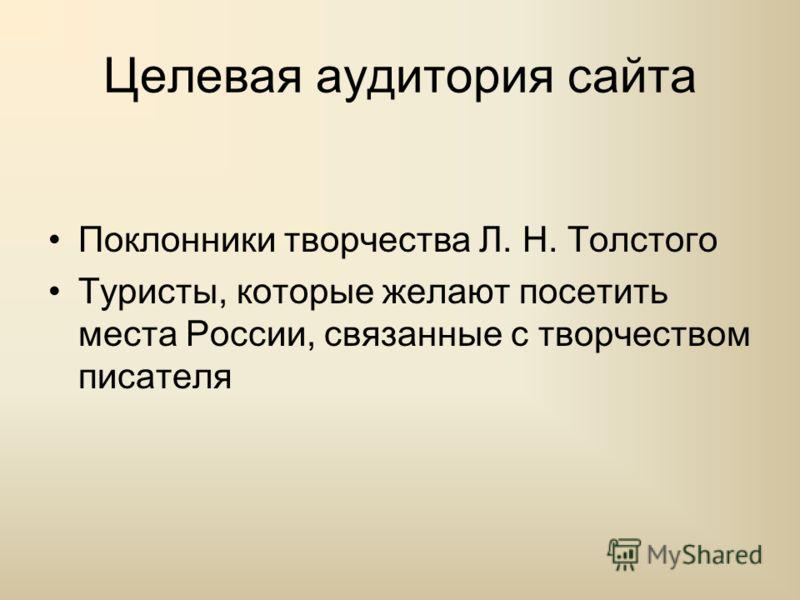 Целевая аудитория сайта Поклонники творчества Л. Н. Толстого Туристы, которые желают посетить места России, связанные с творчеством писателя