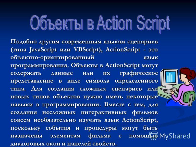 Подобно другим современным языкам сценариев (типа JavaScript или VBScript), ActionScript - это объектно-ориентированный язык программирования. Объекты в ActionScript могут содержать данные или их графическое представление в виде символа определенного
