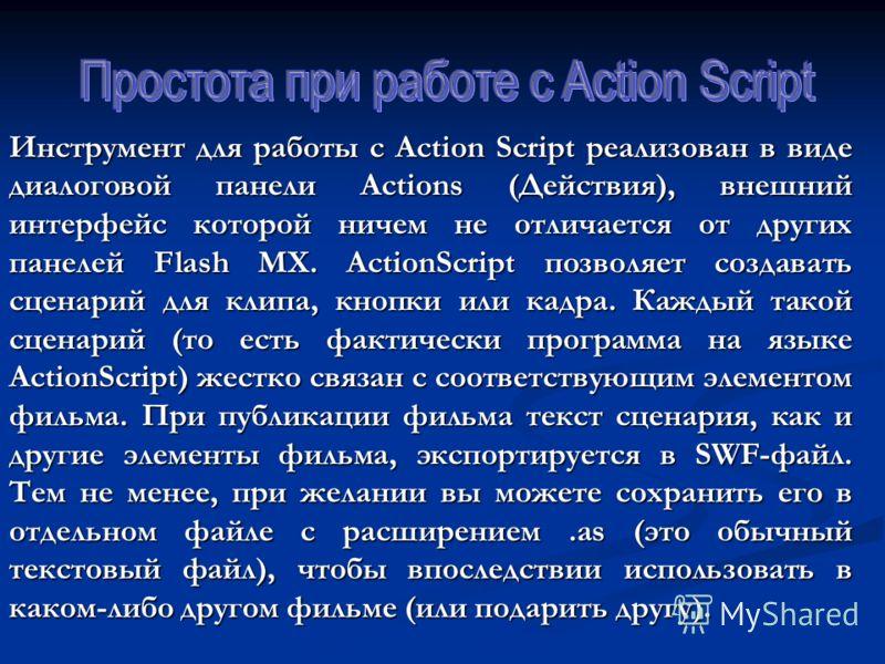 Инструмент для работы с Action Script реализован в виде диалоговой панели Actions (Действия), внешний интерфейс которой ничем не отличается от других панелей Flash MX. ActionScript позволяет создавать сценарий для клипа, кнопки или кадра. Каждый тако
