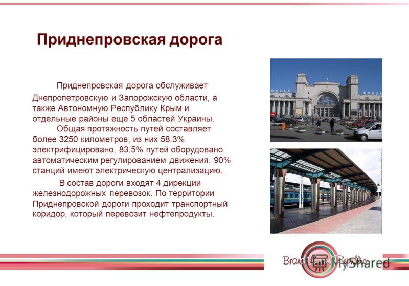 Приднепровская дорога Приднепровская дорога обслуживает Днепропетровскую и Запорожскую области, а также Автономную Республику Крым и отдельные районы еще 5 областей Украины. Общая протяжность путей составляет более 3250 километров, из них 58.3% элект