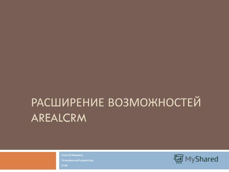 РАСШИРЕНИЕ ВОЗМОЖНОСТЕЙ AREALCRM Сергей Ковалев, Генеральный директор, IT-IN