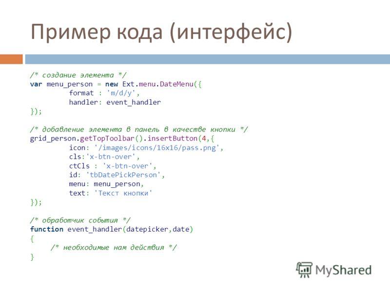 Пример кода ( интерфейс ) /* создание элемента */ var menu_person = new Ext.menu.DateMenu({ format : 'm/d/y', handler: event_handler }); /* добавление элемента в панель в качестве кнопки */ grid_person.getTopToolbar().insertButton(4,{ icon: '/images/