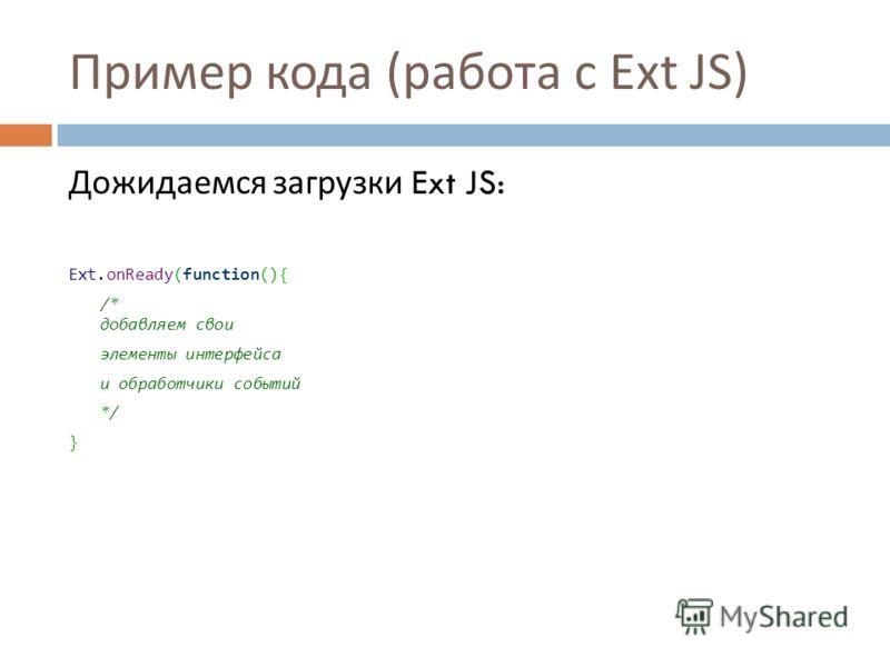 Пример кода ( работа с Ext JS) Дожидаемся загрузки Ext JS: Ext.onReady(function(){ /* добавляем свои элементы интерфейса и обработчики событий */ }