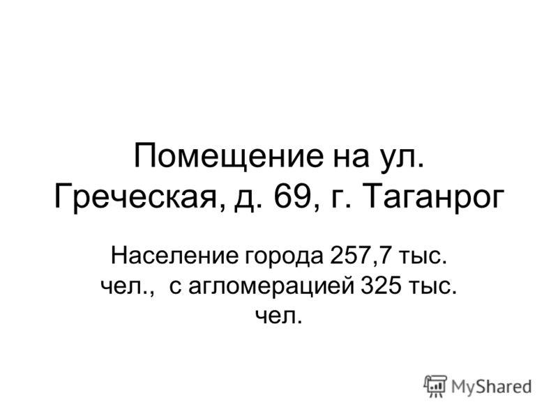 Помещение на ул. Греческая, д. 69, г. Таганрог Население города 257,7 тыс. чел., с агломерацией 325 тыс. чел.
