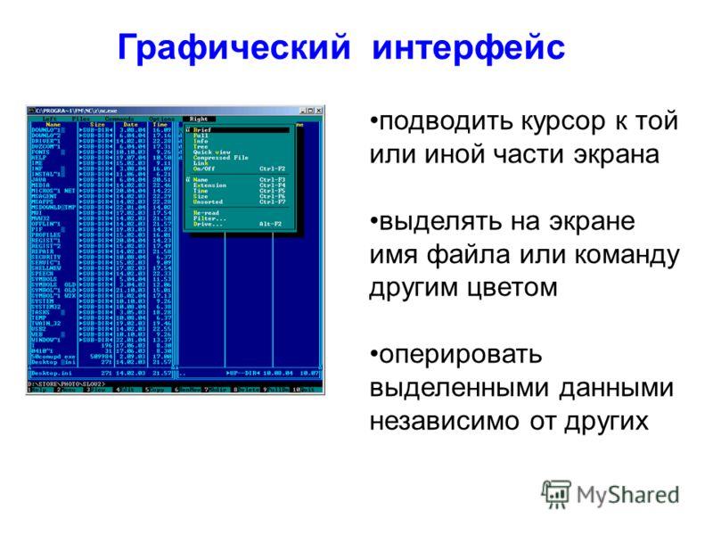 Графический интерфейс подводить курсор к той или иной части экрана выделять на экране имя файла или команду другим цветом оперировать выделенными данными независимо от других