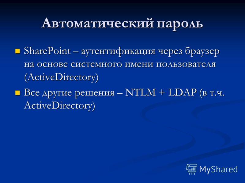 Автоматический пароль SharePoint – аутентификация через браузер на основе системного имени пользователя (ActiveDirectory) SharePoint – аутентификация через браузер на основе системного имени пользователя (ActiveDirectory) Все другие решения – NTLM +