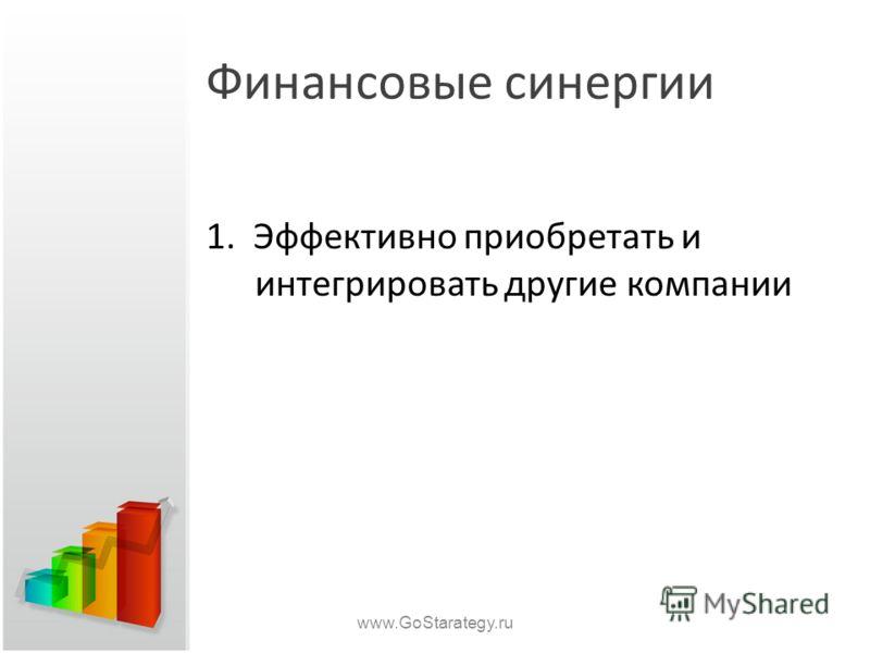Финансовые синергии 1. Эффективно приобретать и интегрировать другие компании www.GoStarategy.ru