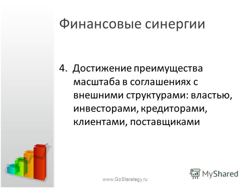 Финансовые синергии 4. Достижение преимущества масштаба в соглашениях с внешними структурами: властью, инвесторами, кредиторами, клиентами, поставщиками www.GoStarategy.ru