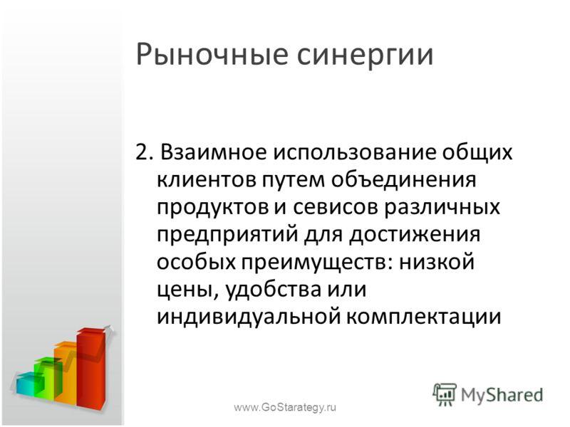 Рыночные синергии 2. Взаимное использование общих клиентов путем объединения продуктов и севисов различных предприятий для достижения особых преимуществ: низкой цены, удобства или индивидуальной комплектации www.GoStarategy.ru