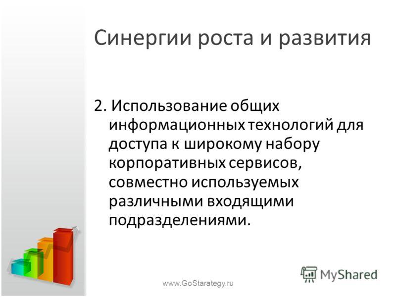 Синергии роста и развития 2. Использование общих информационных технологий для доступа к широкому набору корпоративных сервисов, совместно используемых различными входящими подразделениями. www.GoStarategy.ru