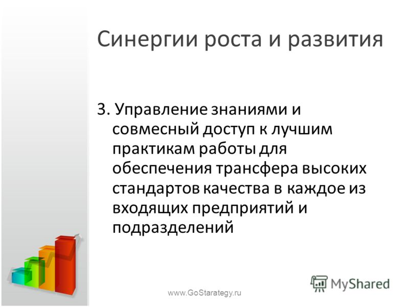 Синергии роста и развития 3. Управление знаниями и совмесный доступ к лучшим практикам работы для обеспечения трансфера высоких стандартов качества в каждое из входящих предприятий и подразделений www.GoStarategy.ru