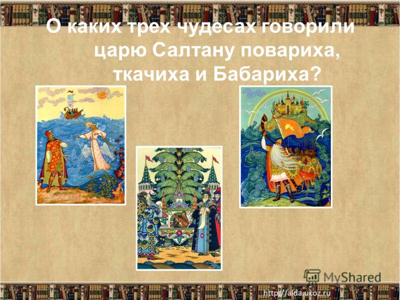 О каких трех чудесах говорили царю Салтану повариха, ткачиха и Бабариха?