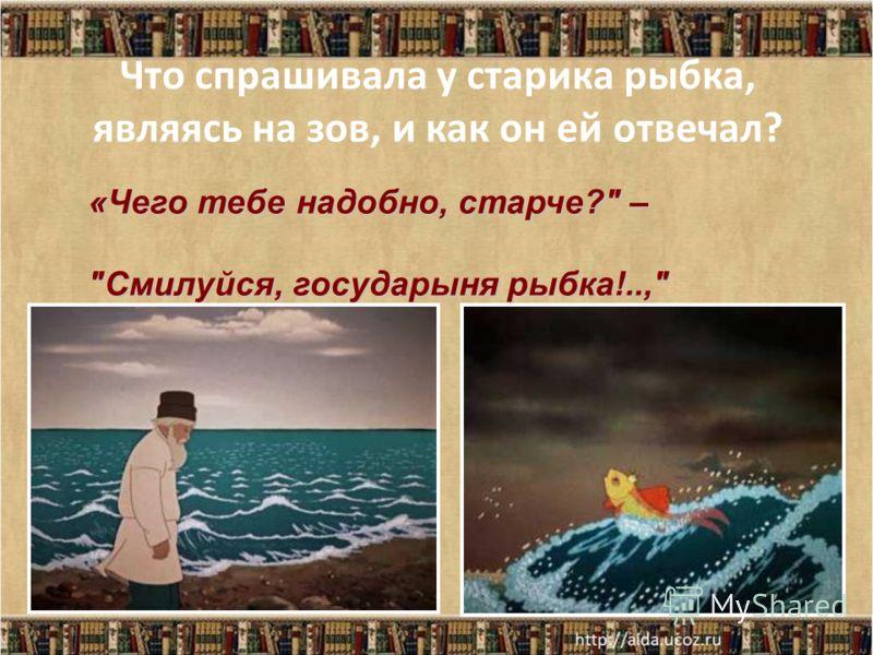 Что спрашивала у старика рыбка, являясь на зов, и как он ей отвечал? «Чего тебе надобно, старче? – Смилуйся, государыня рыбка!..,