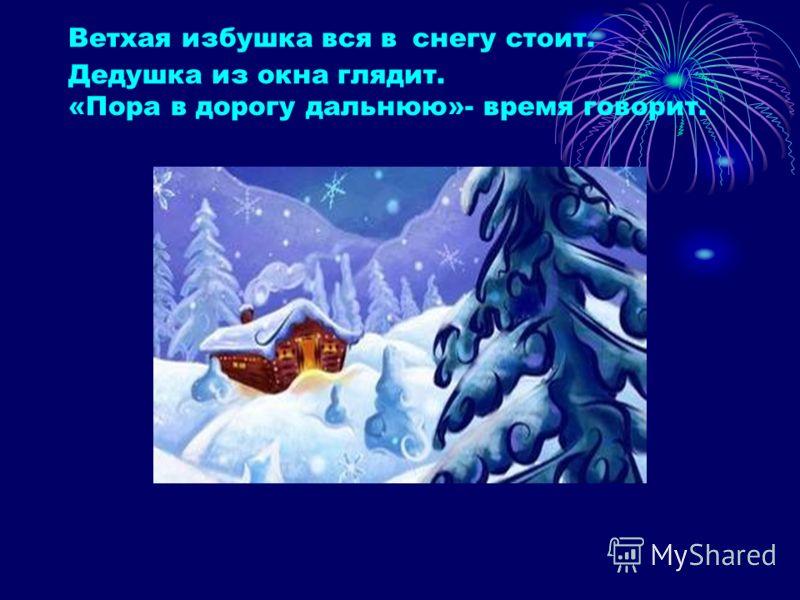 Ветхая избушка вся в снегу стоит. Дедушка из окна глядит. «Пора в дорогу дальнюю»- время говорит.