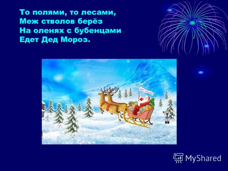 То полями, то лесами, Меж стволов берёз На оленях с бубенцами Едет Дед Мороз.