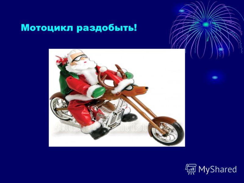 Мотоцикл раздобыть!