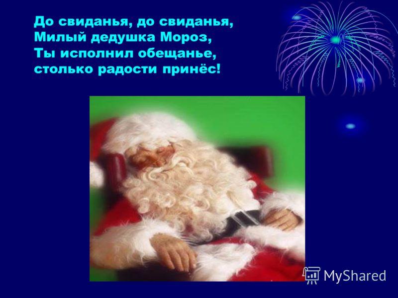 До свиданья, до свиданья, Милый дедушка Мороз, Ты исполнил обещанье, столько радости принёс!