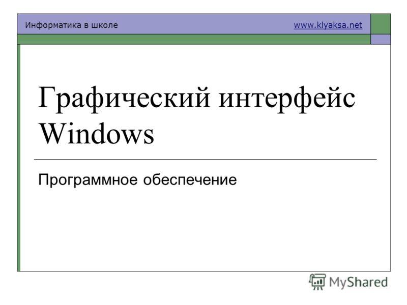 Информатика в школе www.klyaksa.netwww.klyaksa.net Графический интерфейс Windows Программное обеспечение