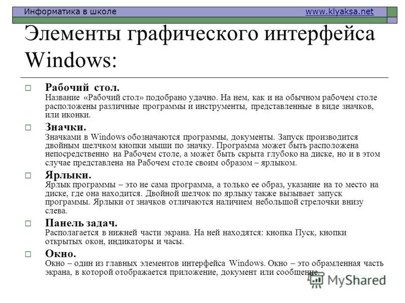 Информатика в школе www.klyaksa.netwww.klyaksa.net Элементы графического интерфейса Windows: Рабочий стол. Название «Рабочий стол» подобрано удачно. На нем, как и на обычном рабочем столе расположены различные программы и инструменты, представленные