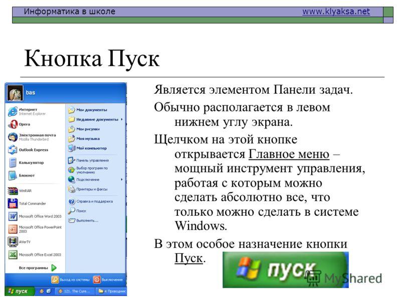 Информатика в школе www.klyaksa.netwww.klyaksa.net Кнопка Пуск Является элементом Панели задач. Обычно располагается в левом нижнем углу экрана. Щелчком на этой кнопке открывается Главное меню – мощный инструмент управления, работая с которым можно с