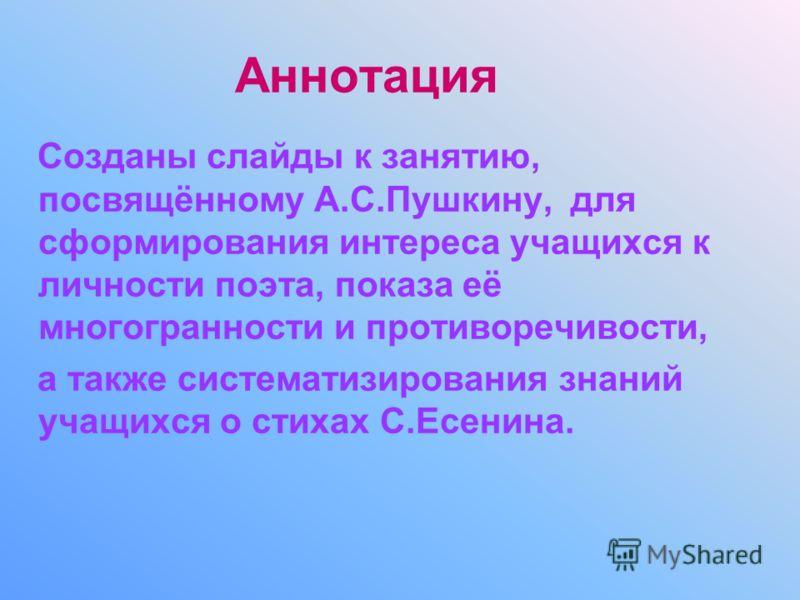 Аннотация Созданы слайды к занятию, посвящённому А.С.Пушкину, для сформирования интереса учащихся к личности поэта, показа её многогранности и противоречивости, а также систематизирования знаний учащихся о стихах С.Есенина.