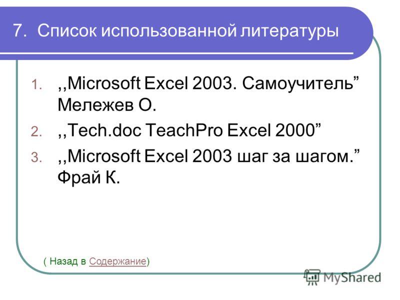 7. Список использованной литературы 1.,,Microsoft Excel 2003. Самоучитель Мележев О. 2.,,Tech.doc TeachPro Excel 2000 3.,,Microsoft Excel 2003 шаг за шагом. Фрай К. ( Назад в Содержание)Содержание
