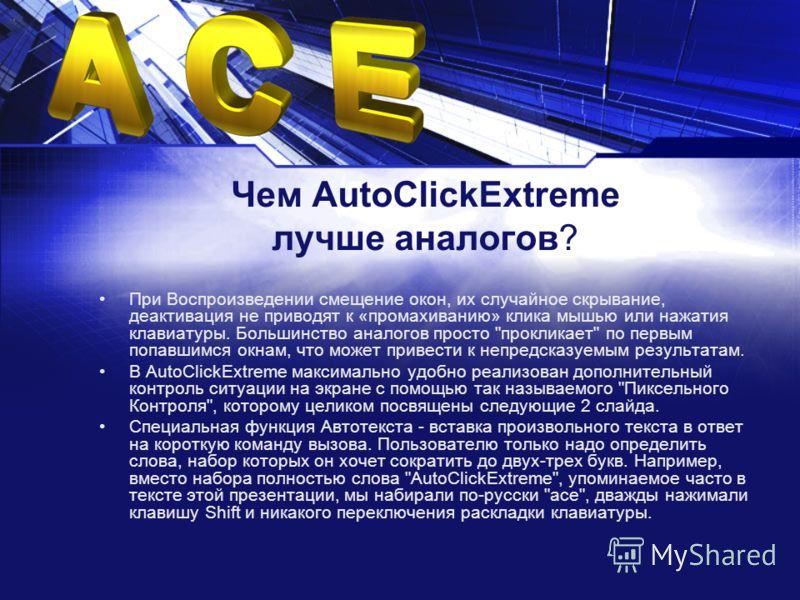 Чем AutoClickExtreme лучше аналогов? При Воспроизведении смещение окон, их случайное скрывание, деактивация не приводят к «промахиванию» клика мышью или нажатия клавиатуры. Большинство аналогов просто