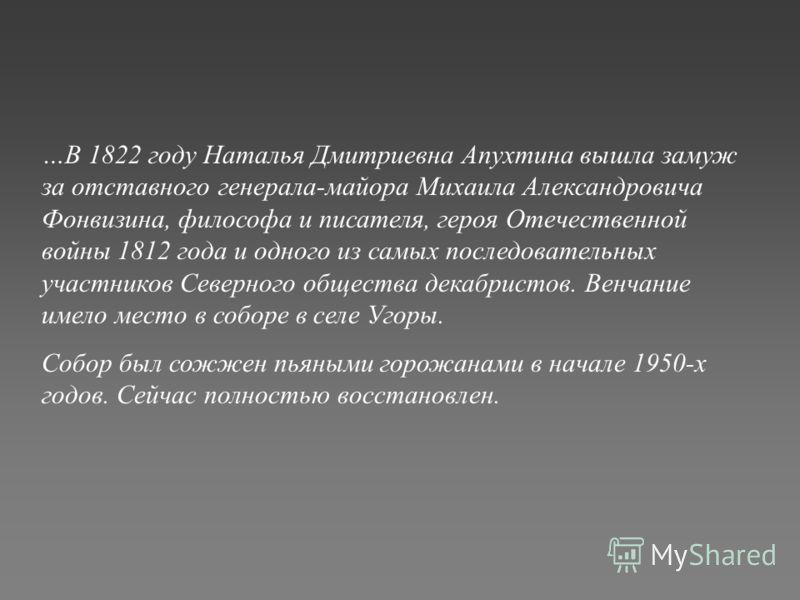 …В 1822 году Наталья Дмитриевна Апухтина вышла замуж за отставного генерала-майора Михаила Александровича Фонвизина, философа и писателя, героя Отечественной войны 1812 года и одного из самых последовательных участников Северного общества декабристов