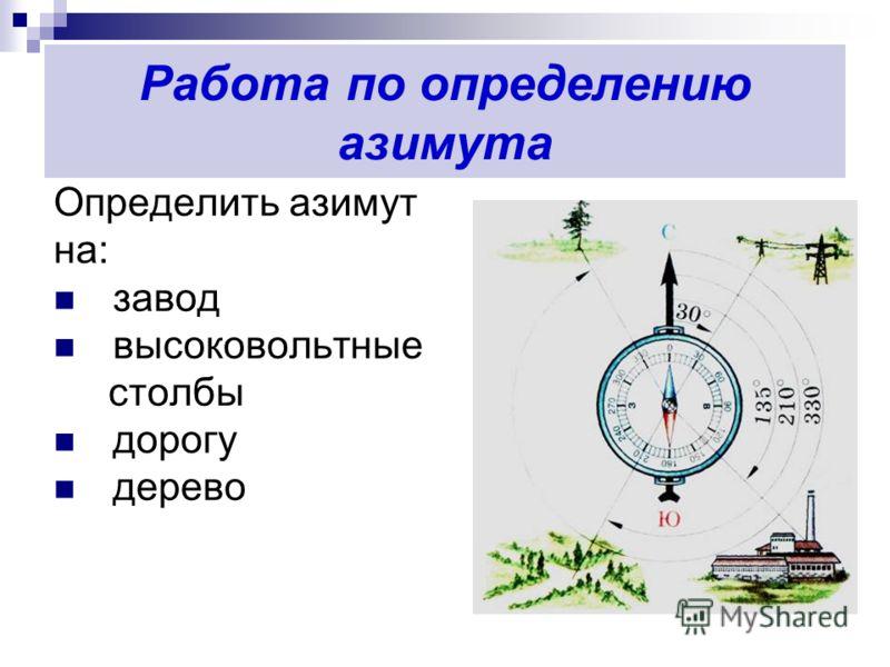 Работа по определению азимута Определить азимут на: завод высоковольтные столбы дорогу дерево