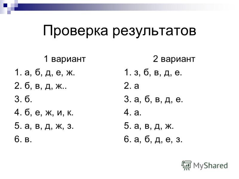 Проверка результатов 1 вариант 1. а, б, д, е, ж. 2. б, в, д, ж.. 3. б. 4. б, е, ж, и, к. 5. а, в, д, ж, з. 6. в. 2 вариант 1. з, б, в, д, е. 2. а 3. а, б, в, д, е. 4. а. 5. а, в, д, ж. 6. а, б, д, е, з.