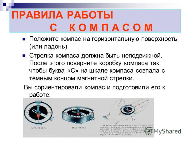 ПРАВИЛА РАБОТЫ С К О М П А С О М Положите компас на горизонтальную поверхность (или ладонь) Стрелка компаса должна быть неподвижной. После этого поверните коробку компаса так, чтобы буква «С» на шкале компаса совпала с тёмным концом магнитной стрелки