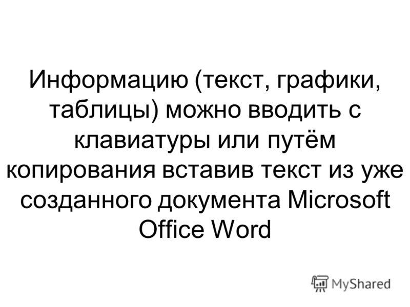 Информацию (текст, графики, таблицы) можно вводить с клавиатуры или путём копирования вставив текст из уже созданного документа Microsoft Office Word