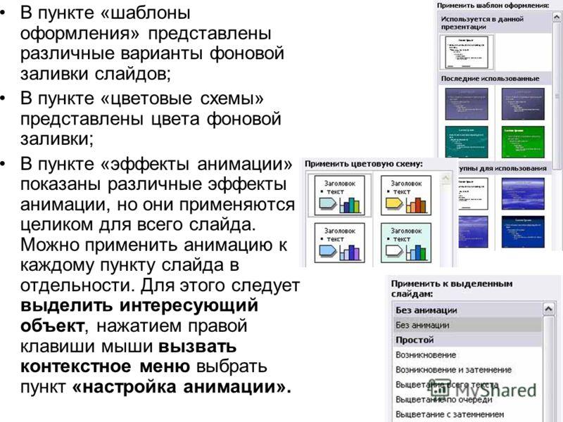 В пункте «шаблоны оформления» представлены различные варианты фоновой заливки слайдов; В пункте «цветовые схемы» представлены цвета фоновой заливки; В пункте «эффекты анимации» показаны различные эффекты анимации, но они применяются целиком для всего
