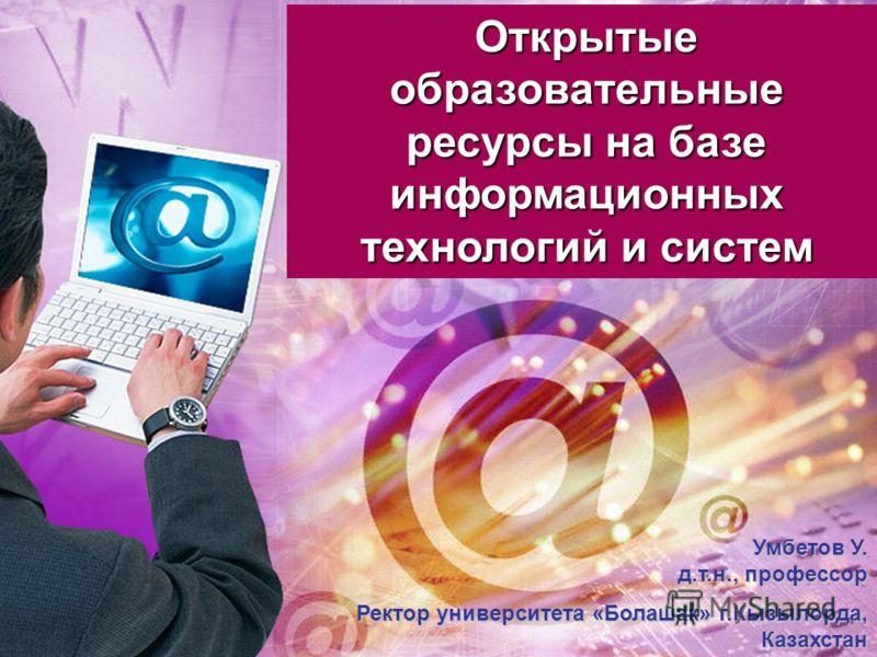 Открытые образовательные ресурсы на базе информационных технологий и систем Умбетов У. д.т.н., профессор Ректор университета «Болашак» г.Кызылорда, Казахстан uumbetov@mail.ru uumbetov@mail.ru
