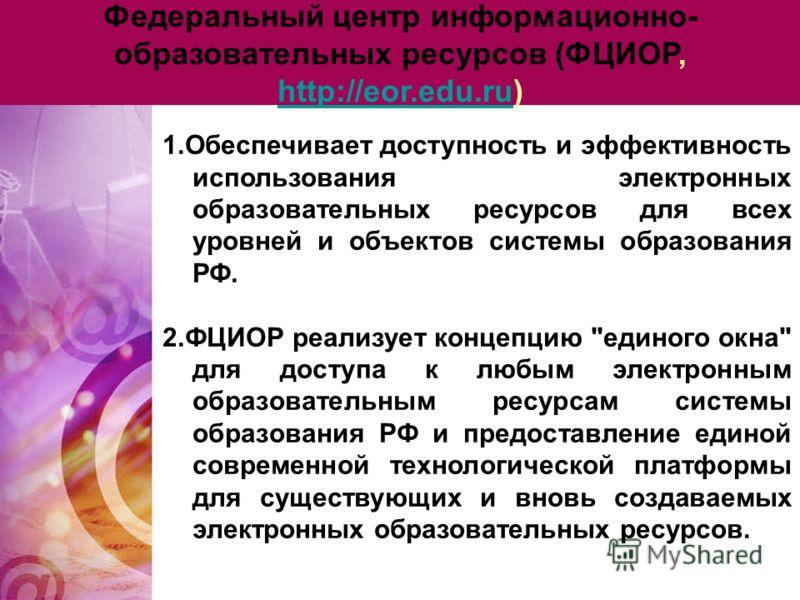 Федеральный центр информационно- образовательных ресурсов (ФЦИОР, http://eor.edu.ru) http://eor.edu.ru 1.Обеспечивает доступность и эффективность использования электронных образовательных ресурсов для всех уровней и объектов системы образования РФ. 2