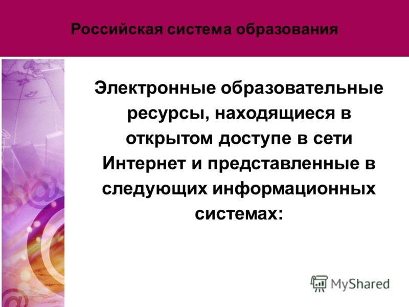 Российская система образования Электронные образовательные ресурсы, находящиеся в открытом доступе в сети Интернет и представленные в следующих информационных системах: