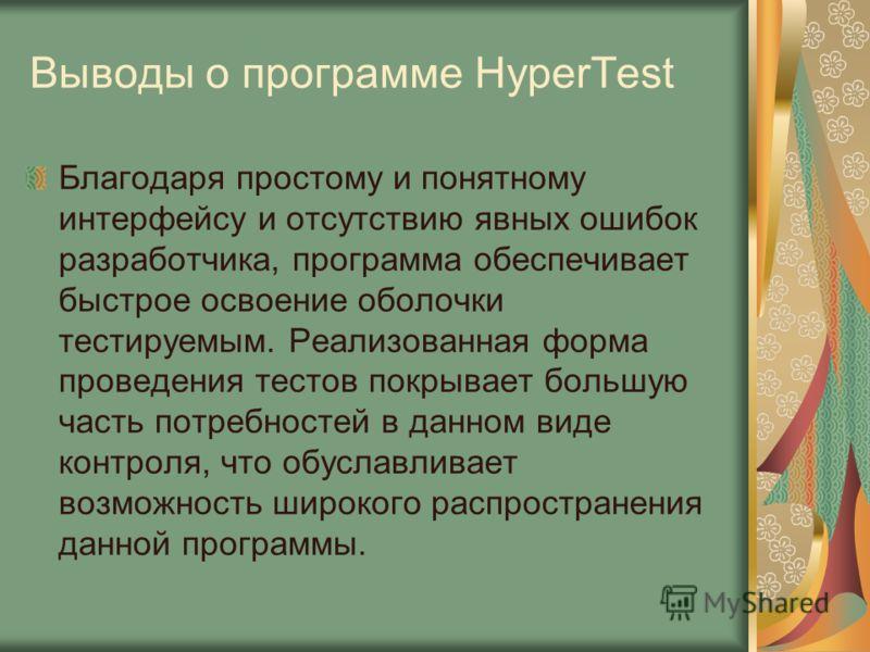 Выводы о программе HyperTest Благодаря простому и понятному интерфейсу и отсутствию явных ошибок разработчика, программа обеспечивает быстрое освоение оболочки тестируемым. Реализованная форма проведения тестов покрывает большую часть потребностей в