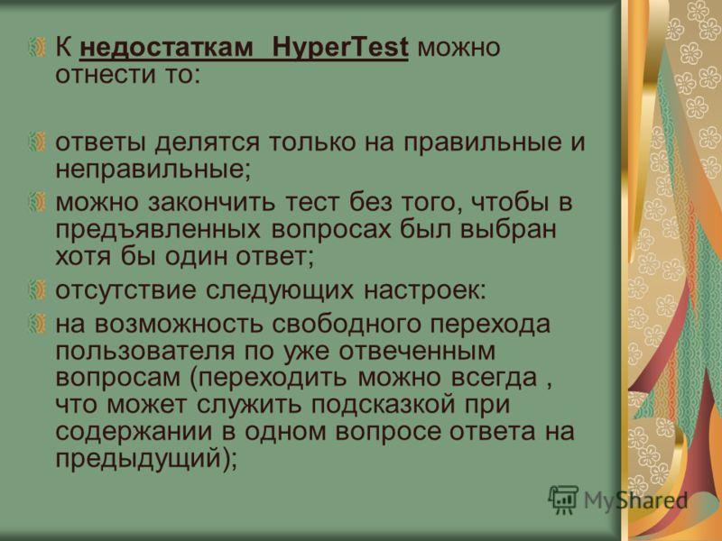 К недостаткам HyperTest можно отнести то: ответы делятся только на правильные и неправильные; можно закончить тест без того, чтобы в предъявленных вопросах был выбран хотя бы один ответ; отсутствие следующих настроек: на возможность свободного перехо