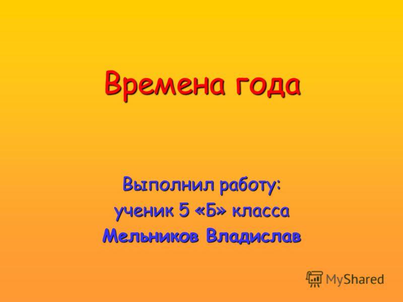 Времена года Выполнил работу: ученик 5 «Б» класса Мельников Владислав