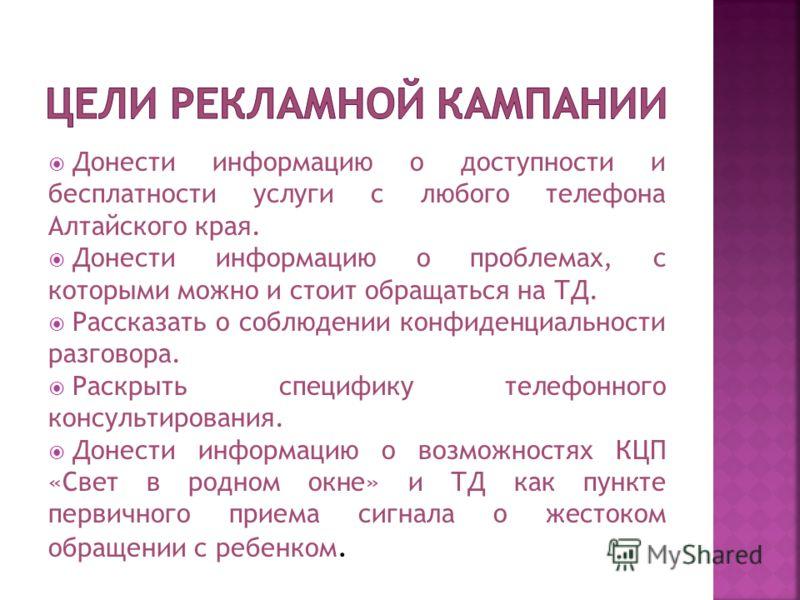 Донести информацию о доступности и бесплатности услуги с любого телефона Алтайского края. Донести информацию о проблемах, с которыми можно и стоит обращаться на ТД. Рассказать о соблюдении конфиденциальности разговора. Раскрыть специфику телефонного