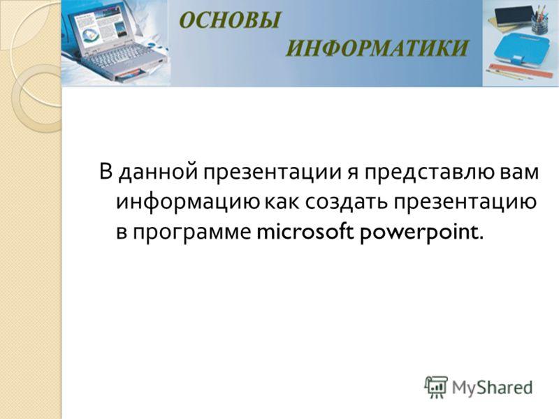 В данной презентации я представлю вам информацию как создать презентацию в программе microsoft powerpoint.